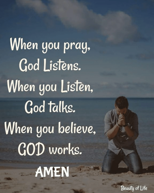 God, Life, and Memes: When you pray  God Listens  hen you Listen,  God talks.  When you believe,  GOD works  AMEN  Beauty of Life