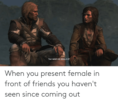 Coming Out: When you present female in front of friends you haven't seen since coming out