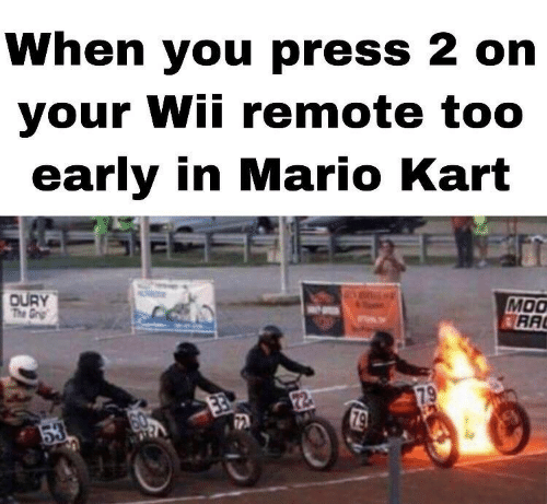 Too Early: When you press 2 on  your Wii remote too  early in Mari  o Kart  DURY  MOO  RA
