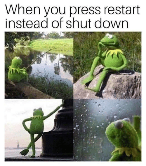 Down, You, and Press: When you press restart  instead of shut down
