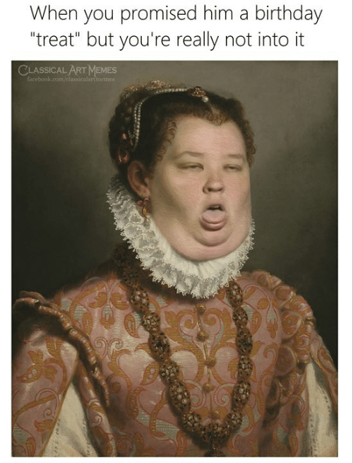 "Birthday, Facebook, and Memes: When you promised him a birthday  ""treat"" but you're really not into it  CLASSICAL ART MEMES  facebook.com/classicalartimemest"