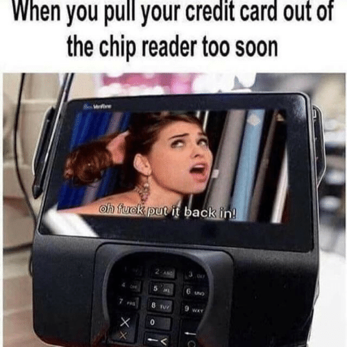 too soon: When you pull your credit card out of  the chip reader too soon  We  oh fuck put it back in!  2 ANG  5 L  6 UND  8 TUY  9 wA  0  XX
