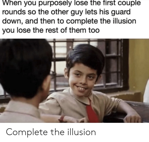 Rest, Down, and Them: When you purposely lose the first couple  rounds so the other guy lets his guard  down, and then to complete the illusion  you lose the rest of them too Complete the illusion