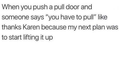 "Next, Push, and You: When you push a pull door and  someone says ""you have to pull"" like  thanks Karen because my next plan was  to start lifting it up"