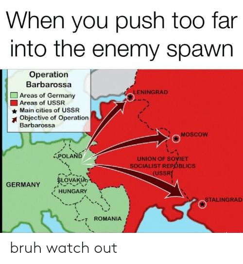 Bruh, Watch Out, and Germany: When you push too far  into the enemy spawn  Operation  Barbarossa  LENINGRAD  Areas of Germany  Areas of USSR  Main cities of USSR  Objective of Operation  Barbarossa  MOSCOW  APOLAND  UNION OF SOVIET  SOCIALIST REPUBLICS  (USSRY  SLOVAKIA  GERMANY  HUNGARY  STALINGRAD  ROMANIA bruh watch out