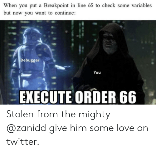 Love, Twitter, and Mighty: When you put a Breakpoint in line 65 to check some variables  but now you want to continue  Debugger  You  EXECUTE ORDER 66 Stolen from the mighty @zanidd give him some love on twitter.