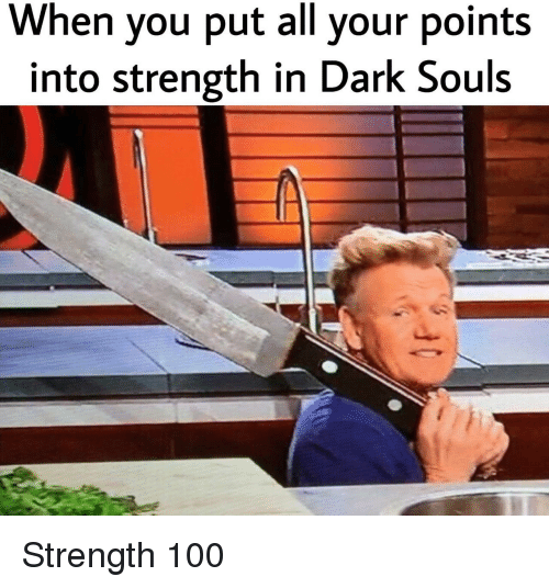 Anaconda, Dark Souls, and Dark: When you put all your points  into strength in Dark Souls Strength 100