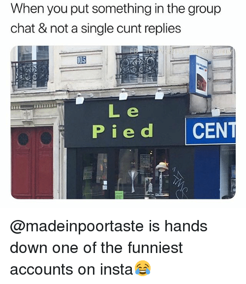 Group Chat, Chat, and Cunt: When you put something in the group  chat & not a single cunt replies  Pied CEN @madeinpoortaste is hands down one of the funniest accounts on insta😂