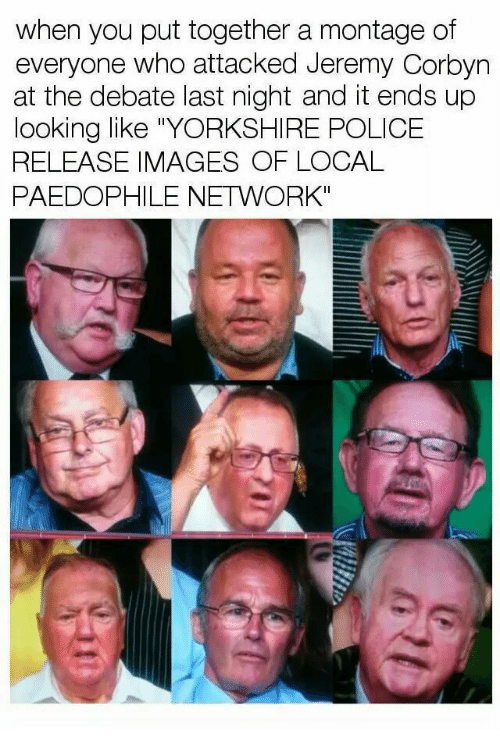 """debate-last-night: when you put together a montage of  everyone who attacked Jeremy Corbyn  at the debate last night and it ends up  looking like """"YORKSHIRE POLICE  RELEASE IMAGES OF LOCAL  PAEDOPHILE NETWORK"""