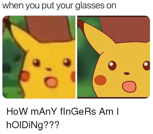 Dank, Glasses, and 🤖: when you put your glasses on HoW mAnY fInGeRs Am I hOlDiNg???