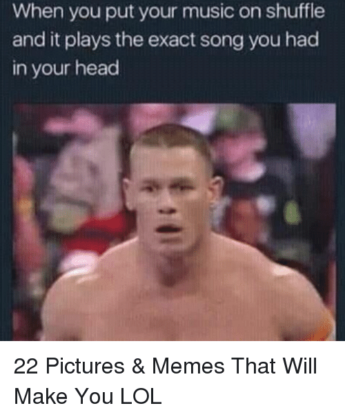 Head, Lol, and Memes: When you put your music on shuffle  and it plays the exact song you had  in your head 22 Pictures & Memes That Will Make You LOL