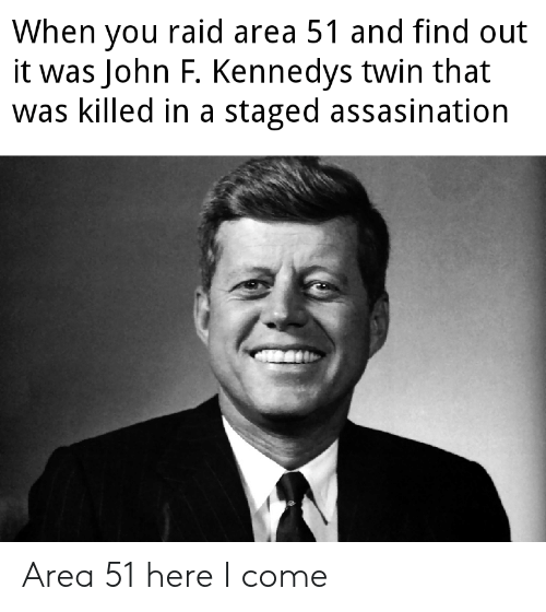 Dank Memes, Area 51, and Raid: When you raid area 51 and find out  it was John F. Kennedys twin that  was killed in a staged assasination Area 51 here I come