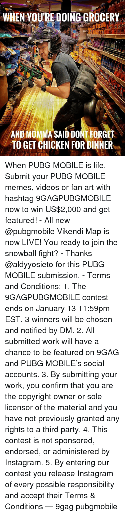9gag, Instagram, and Life: WHEN YOU RE DOING GROCERY  AND MOMMA SAID DONT FORGE  TO GET CHICKEN FOR DINNER When PUBG MOBILE is life. Submit your PUBG MOBILE memes, videos or fan art with hashtag 9GAGPUBGMOBILE now to win US$2,000 and get featured! - All new @pubgmobile Vikendi Map is now LIVE! You ready to join the snowball fight? - Thanks @aldyyosieto for this PUBG MOBILE submission. - Terms and Conditions: 1. The 9GAGPUBGMOBILE contest ends on January 13 11:59pm EST. 3 winners will be chosen and notified by DM. 2. All submitted work will have a chance to be featured on 9GAG and PUBG MOBILE's social accounts. 3. By submitting your work, you confirm that you are the copyright owner or sole licensor of the material and you have not previously granted any rights to a third party. 4. This contest is not sponsored, endorsed, or administered by Instagram. 5. By entering our contest you release Instagram of every possible responsibility and accept their Terms & Conditions — 9gag pubgmobile