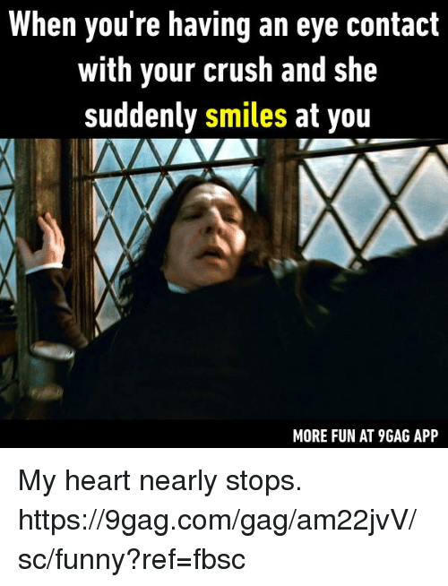 9gag, Crush, and Dank: When you re having an eye contact  with your crush and she  suddenly smiles at you  MORE FUN AT 9GAG APP My heart nearly stops.  https://9gag.com/gag/am22jvV/sc/funny?ref=fbsc