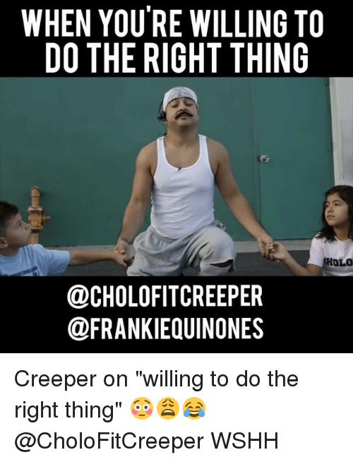 """Memes, Wshh, and Do the Right Thing: WHEN YOU RE WILLING TO  DO THE RIGHT THING  HOLO  OCHOLOFITCREEPER  @FRANKIEQUINONES Creeper on """"willing to do the right thing"""" 😳😩😂 @CholoFitCreeper WSHH"""