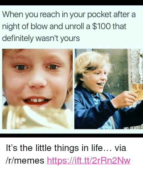 "Anaconda, Definitely, and Life: When you reach in your pocket after a  night of blow and unroll a $100 that  definitely wasn't yours <p>It's the little things in life… via /r/memes <a href=""https://ift.tt/2rRn2Nw"">https://ift.tt/2rRn2Nw</a></p>"