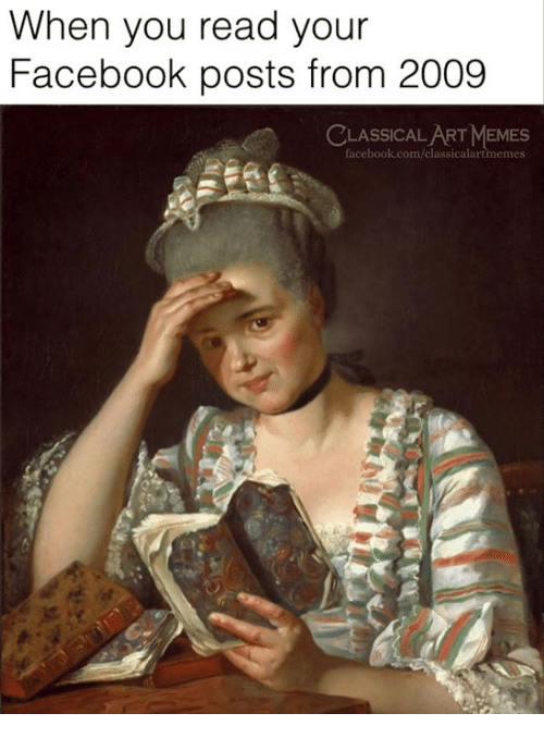 Facebook Posts: When you read your  Facebook posts from 2009  CLASSICAL ART MEMES  facebook.com/classicalartmemes