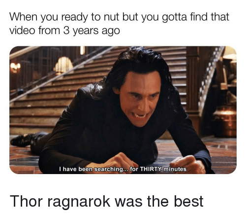 Reddit, Best, and Thor: When you ready to nut but you gotta find that  video from 3 years ago  I have been searching... for THIRTY minutes