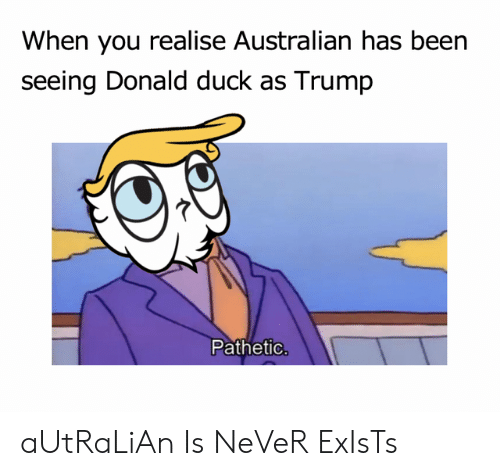 donald duck: When you realise Australian has been  seeing Donald duck as Trumip  Pathetic aUtRaLiAn Is NeVeR ExIsTs