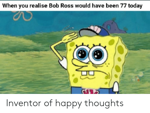 happy thoughts: When you realise Bob Ross would have been 77 today Inventor of happy thoughts