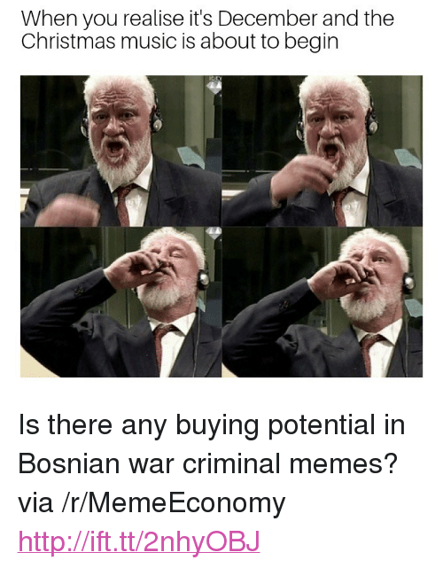 "Christmas, Memes, and Music: When you realise it's December and the  Christmas music is about to begin <p>Is there any buying potential in Bosnian war criminal memes? via /r/MemeEconomy <a href=""http://ift.tt/2nhyOBJ"">http://ift.tt/2nhyOBJ</a></p>"