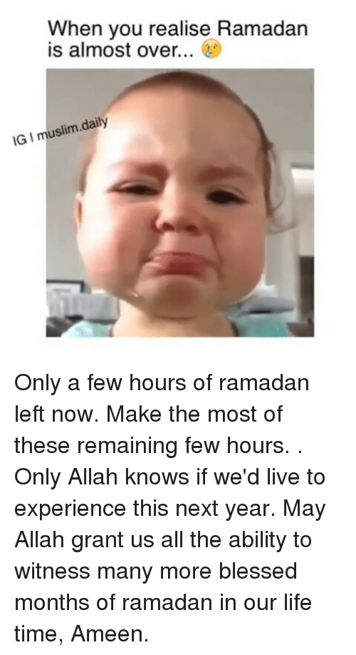 Blessed, Life, and Memes: When you realise Ramadan  is almost over...  IG I muslim.daily Only a few hours of ramadan left now. Make the most of these remaining few hours. . Only Allah knows if we'd live to experience this next year. May Allah grant us all the ability to witness many more blessed months of ramadan in our life time, Ameen.