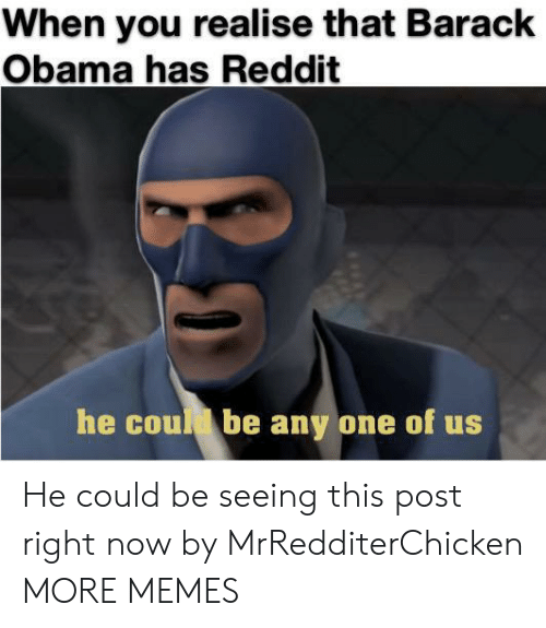barack: When you realise that Barack  Obama has Reddit  he coud be any one of us He could be seeing this post right now by MrRedditerChicken MORE MEMES