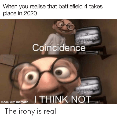 Takes: When you realise that battlefield 4 takes  place in 2020  Coincidence  I THINK NOT  made with mematic The irony is real