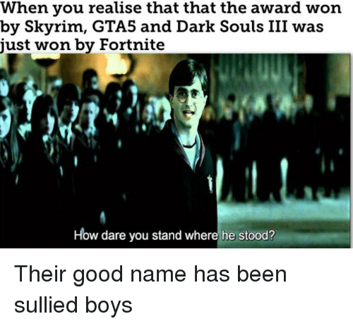 Skyrim, Good, and Dark Souls: When you realise that that the award won  by Skyrim, GTA5 and Dark Souls III was  just won by Fortnite  How dare you stand where he stood? Their good name has been sullied boys