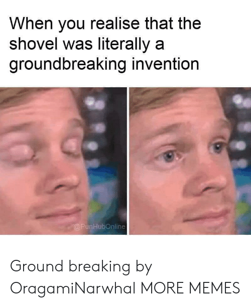Dank, Memes, and Target: When you realise that the  shovel was literally a  groundbreaking invention  @PunHubOnline Ground breaking by OragamiNarwhal MORE MEMES