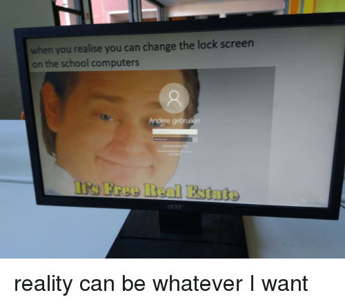 Computers, School, and Free: when you realise you can change the lock screen  on the school computers  Andere gebruiker  t's Free Real Estate reality can be whatever I want