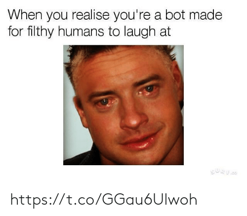 You, Made, and For: When you realise you're a bot made  for filthy humans to laugh at  GORF https://t.co/GGau6Ulwoh