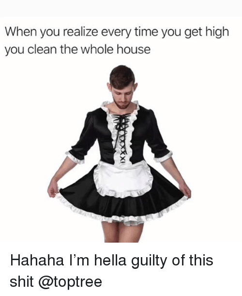 Shit, Weed, and House: When you realize every time you get high  you clean the whole house Hahaha I'm hella guilty of this shit @toptree