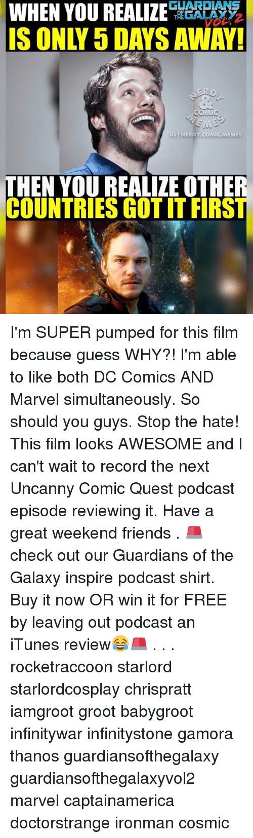 have a great weekend: WHEN YOU REALIZE  GUARDIANS  OF  GALAXY  THE  COMIC  SME  IGINERDY.coMIC.MEMES  HEN YOU REALIZE OTHE  COUNTRIES GOTITFIRS I'm SUPER pumped for this film because guess WHY?! I'm able to like both DC Comics AND Marvel simultaneously. So should you guys. Stop the hate! This film looks AWESOME and I can't wait to record the next Uncanny Comic Quest podcast episode reviewing it. Have a great weekend friends . 🚨check out our Guardians of the Galaxy inspire podcast shirt. Buy it now OR win it for FREE by leaving out podcast an iTunes review😂🚨 . . . rocketraccoon starlord starlordcosplay chrispratt iamgroot groot babygroot infinitywar infinitystone gamora thanos guardiansofthegalaxy guardiansofthegalaxyvol2 marvel captainamerica doctorstrange ironman cosmic