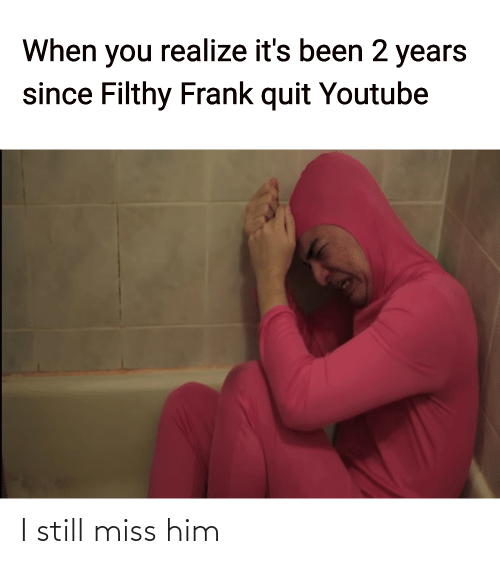 2 years: When you realize it's been 2 years  since Filthy Frank quit Youtube I still miss him