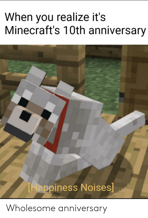 Wholesome, Happiness, and You: When you realize it's  Minecraft's 10th anniversary  Happiness Noises] Wholesome anniversary