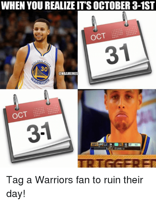Nba, Warriors, and Day: WHEN YOU REALIZE IT'S OCTOBER 3-1ST  OCT  31  30  ONBAMEMES  OCT  3-1 Tag a Warriors fan to ruin their day!