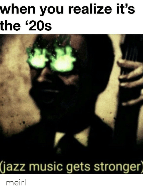 You Realize: when you realize it's  the '20s  (jazz music gets stronger meirl