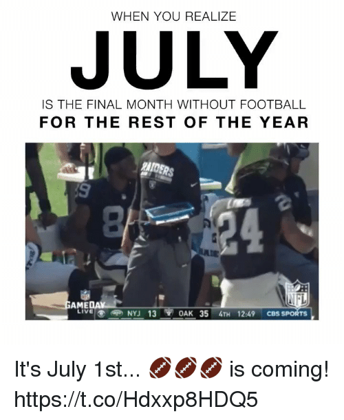 Football, Memes, and Sports: WHEN YOU REALIZE  JULY  IS THE FINAL MONTH WITHOUT FOOTBALL  FOR THE REST OF THE YEAR  RAIDERS  AME  2:49 CBS SPORTS  LIVENYJ 13 OAK 35 4TH 1 It's July 1st... 🏈🏈🏈 is coming! https://t.co/Hdxxp8HDQ5