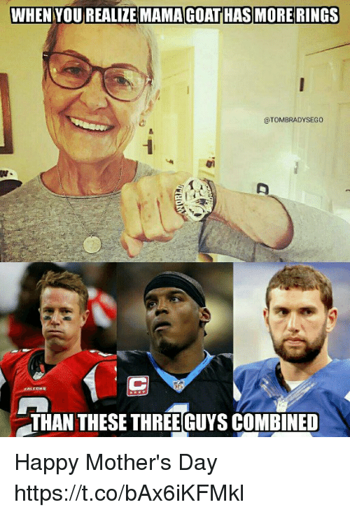 Mother's Day, Tom Brady, and Happy: WHEN  YOU REALIZE MAMAGOAT HAS MORE RINGS  @TOMBRADYSEGO  THAN THESE THREE GUYS COMBINED Happy Mother's Day https://t.co/bAx6iKFMkl