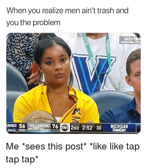 Trash, Watch, and Dank Memes: When you realize men ain't trash and  you the problem  WATCH b  FOR NATIONAL COV  RINES 56 1VILLANOVA 76  NT 2ND 2:52 30 TEAMCAST  BONUS Me *sees this post* *like like tap tap tap*
