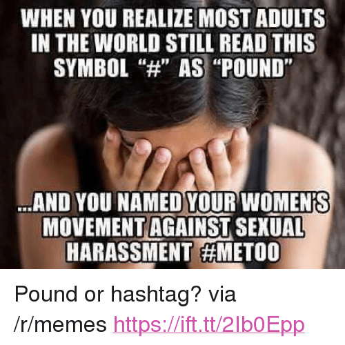 "Memes, World, and Hashtag: WHEN YOU REALIZE MOST ADULTS  IN THE WORLD STILL READ THIS  SYMBOL""H AS ""POUND""  AND YOU NAMED YOUR WOMENIS  MOVEMENT AGAINST SEXUAL  HARASSMENT <p>Pound or hashtag? via /r/memes <a href=""https://ift.tt/2Ib0Epp"">https://ift.tt/2Ib0Epp</a></p>"