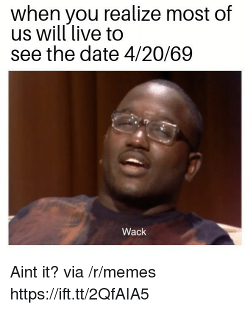 Memes, Date, and Live: when you realize most of  us will live to  see the date 4/20/69  Wack Aint it? via /r/memes https://ift.tt/2QfAIA5