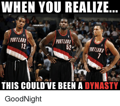 Nba, Been, and Portland: WHEN YOU REALIZE  @NBAMEMES  PORTLAND  12  PORTLAND  52PURTLAND  THIS COULD'VE BEEN A DYNASTY GoodNight