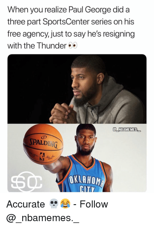 Memes, SportsCenter, and Paul George: When you realize Paul George did a  three part SportsCenter series on his  free agency, just to say he's resigning  with the Thunder  E NBAMEMES  PALDING  OKLAHOM Accurate 💀😂 - Follow @_nbamemes._