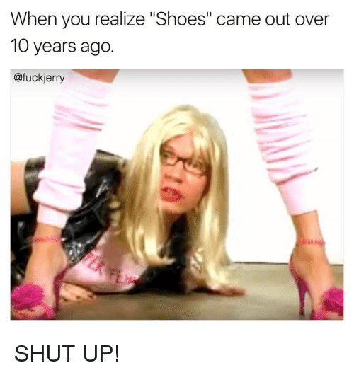 """Jerri: When you realize """"Shoes"""" came out over  10 years ago  @fuck jerry SHUT UP!"""