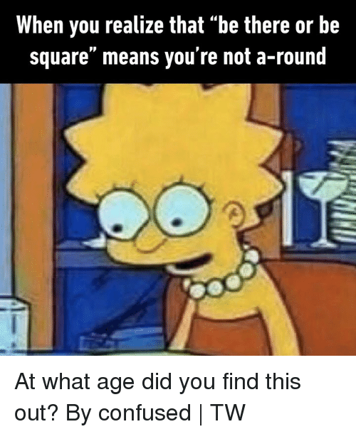 "Confused, Dank, and Square: When you realize that ""be there or be  square"" means you're not a-round At what age did you find this out?  By confused 
