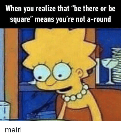 """Square, MeIRL, and Be There or Be Square: When you realize that """"be there or be  square"""" means you're not a-round meirl"""