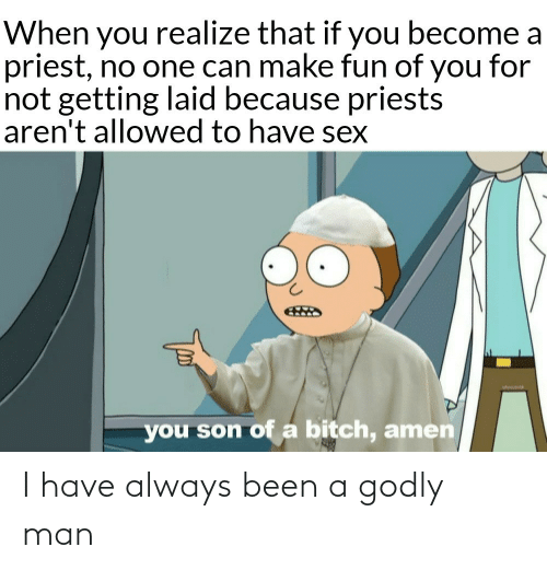 Getting: When you realize that if you become a  priest, no one can make fun of you for  not getting laid because priests  aren't allowed to have sex  you son of a bitch, amen I have always been a godly man