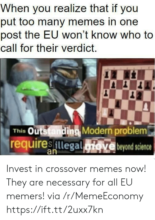 Memes, Science, and Invest: When you realize that if you  put too many memes in one  post the EU won't know who to  call for their verdict.  This Outstanding Modern problem  requiresillegad  Ve beyond science  an Invest in crossover memes now! They are necessary for all EU memers! via /r/MemeEconomy https://ift.tt/2uxx7kn